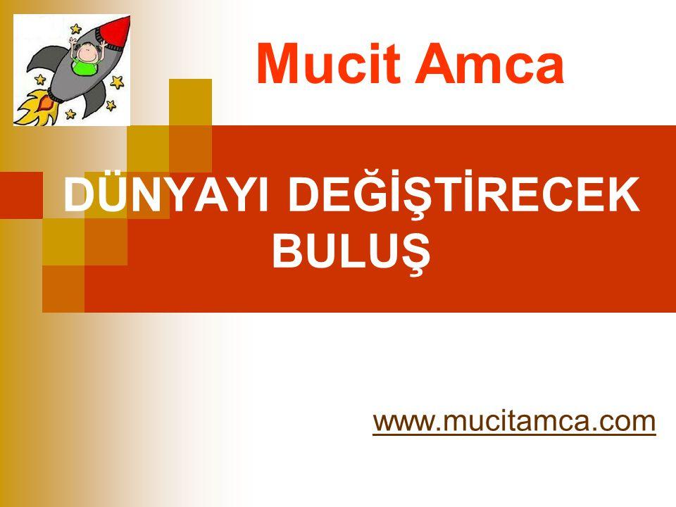 DÜNYAYI DEĞİŞTİRECEK BULUŞ www.mucitamca.com Mucit Amca