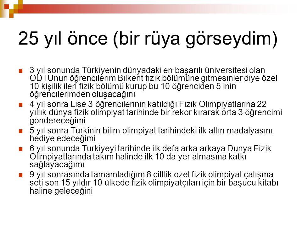 25 yıl önce (bir rüya görseydim) 3 yıl sonunda Türkiyenin dünyadaki en başarılı üniversitesi olan ODTUnun öğrencilerim Bilkent fizik bölümüne gitmesin