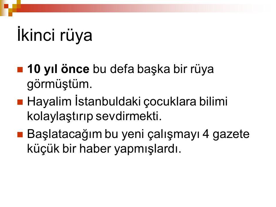 İkinci rüya 10 yıl önce bu defa başka bir rüya görmüştüm. Hayalim İstanbuldaki çocuklara bilimi kolaylaştırıp sevdirmekti. Başlatacağım bu yeni çalışm
