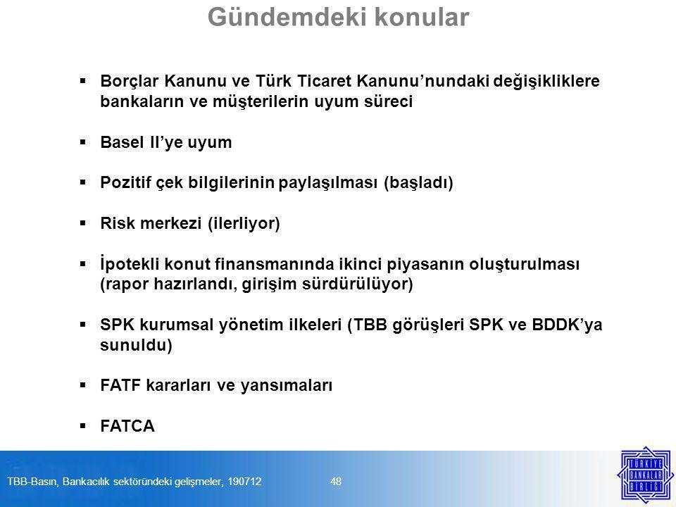  Borçlar Kanunu ve Türk Ticaret Kanunu'nundaki değişikliklere bankaların ve müşterilerin uyum süreci  Basel II'ye uyum  Pozitif çek bilgilerinin paylaşılması (başladı)  Risk merkezi (ilerliyor)  İpotekli konut finansmanında ikinci piyasanın oluşturulması (rapor hazırlandı, girişim sürdürülüyor)  SPK kurumsal yönetim ilkeleri (TBB görüşleri SPK ve BDDK'ya sunuldu)  FATF kararları ve yansımaları  FATCA 48TBB-Basın, Bankacılık sektöründeki gelişmeler, 190712 Gündemdeki konular
