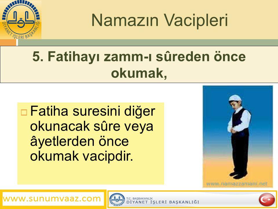 5. Fatihayı zamm-ı sûreden önce okumak,  Fatiha suresini diğer okunacak sûre veya âyetlerden önce okumak vacipdir. Namazın Vacipleri