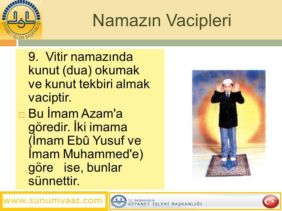 9. Vitir namazında kunut (dua) okumak ve kunut tekbiri almak vaciptir.  Bu İmam Azam'a göredir. İki imama (İmam Ebû Yusuf ve İmam Muhammed'e) göre is
