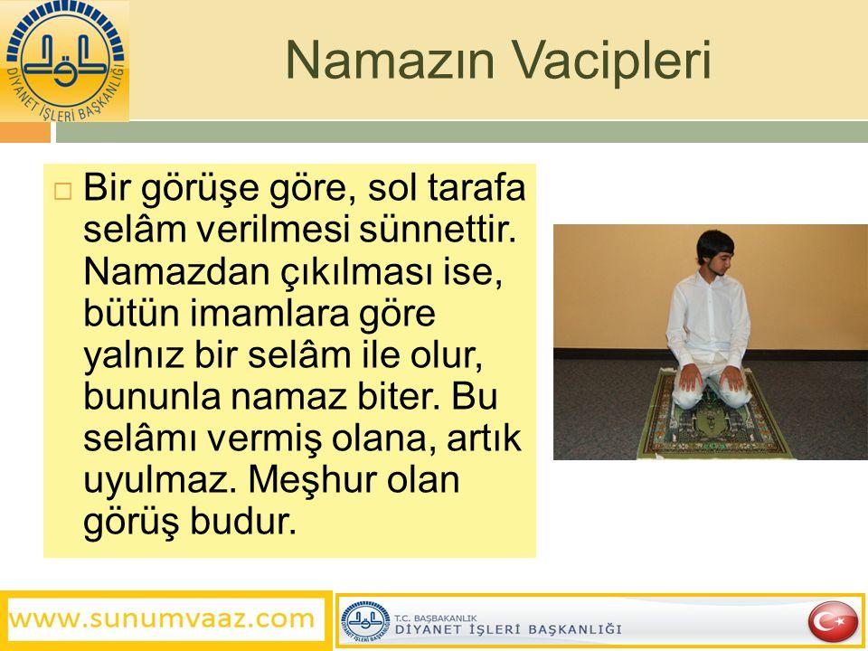  Bir görüşe göre, sol tarafa selâm verilmesi sünnettir. Namazdan çıkılması ise, bütün imamlara göre yalnız bir selâm ile olur, bununla namaz biter. B