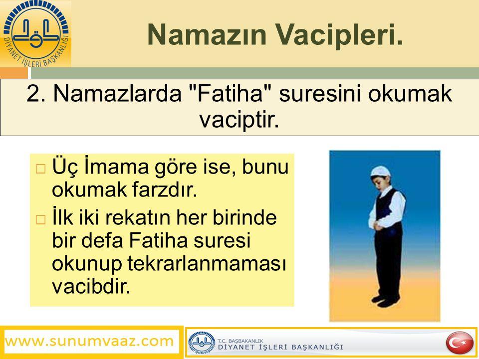 Namazın Vacipleri.  Üç İmama göre ise, bunu okumak farzdır.  İlk iki rekatın her birinde bir defa Fatiha suresi okunup tekrarlanmaması vacibdir. 2.