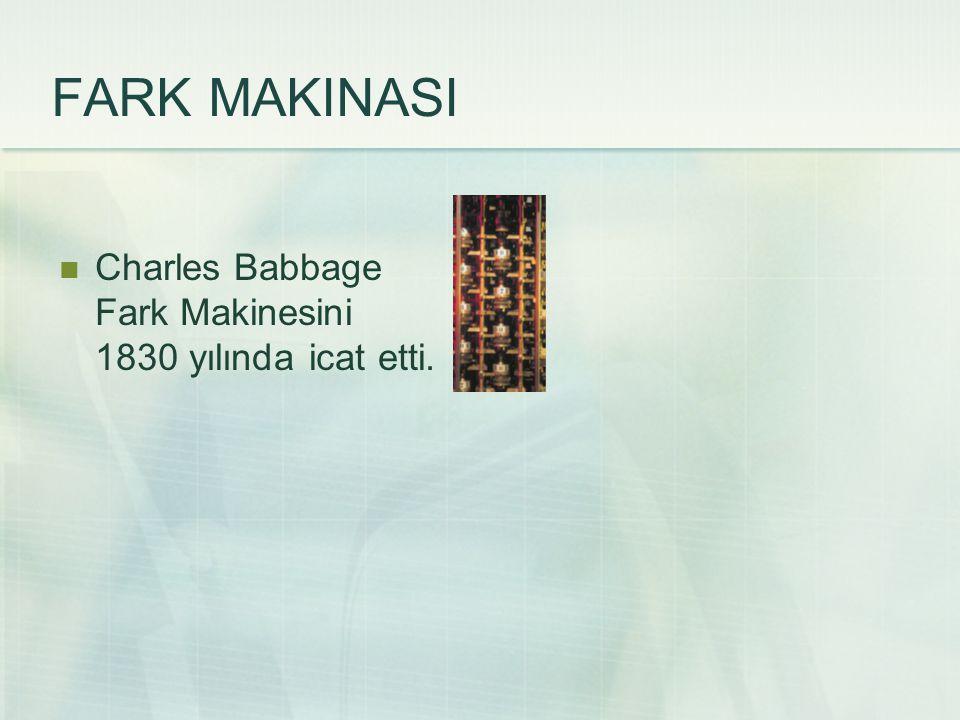 FARK MAKINASI Charles Babbage Fark Makinesini 1830 yılında icat etti.