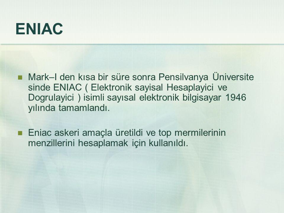 Mark–I den kısa bir süre sonra Pensilvanya Üniversite sinde ENIAC ( Elektronik sayisal Hesaplayici ve Dogrulayici ) isimli sayısal elektronik bilgisay