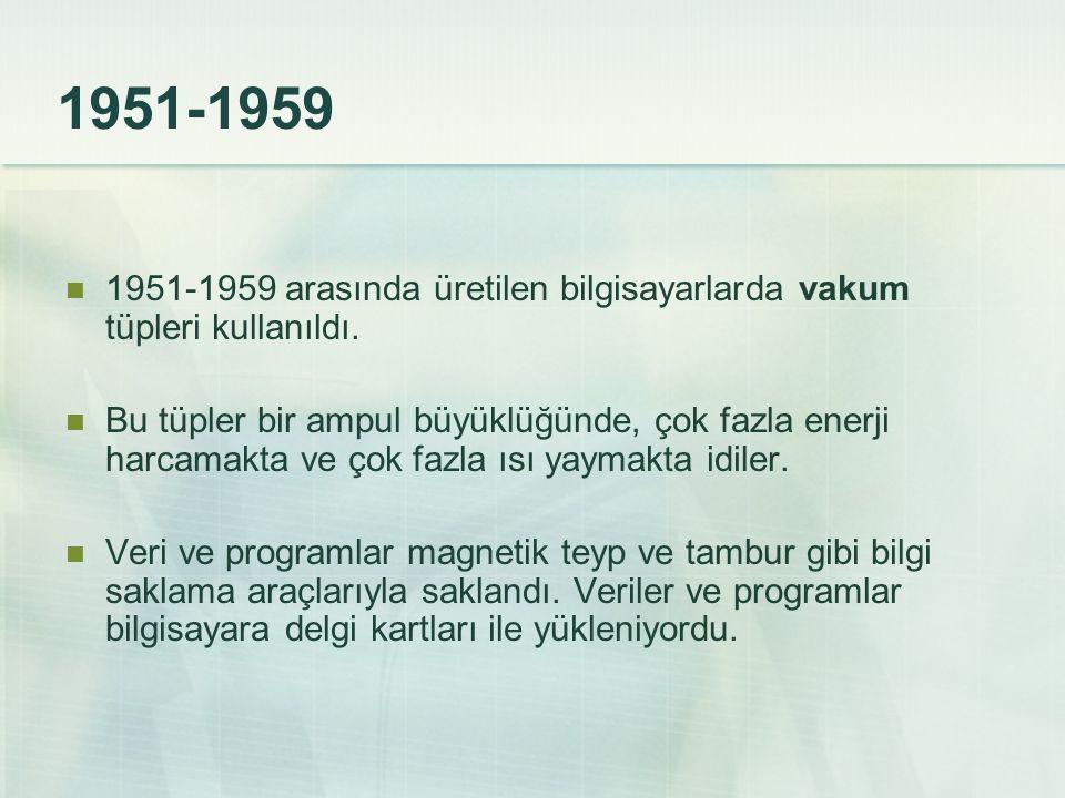 1951-1959 1951-1959 arasında üretilen bilgisayarlarda vakum tüpleri kullanıldı. Bu tüpler bir ampul büyüklüğünde, çok fazla enerji harcamakta ve çok f
