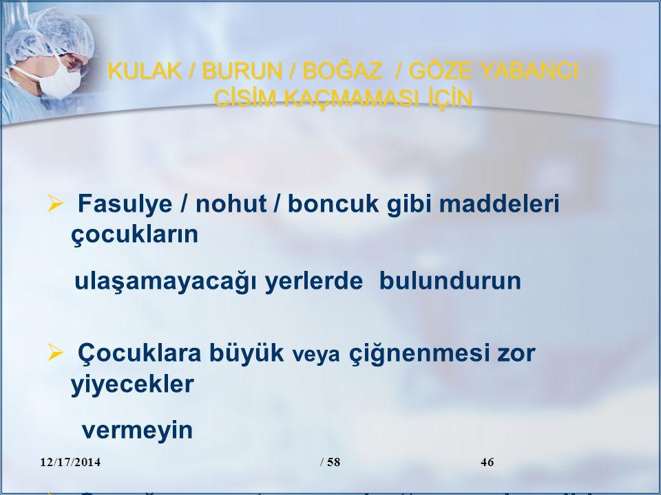 KULAK / BURUN / BOĞAZ / GÖZE YABANCI CİSİM KAÇMAMASI İÇİN 12/17/2014/ 5846  Fasulye / nohut / boncuk gibi maddeleri çocukların ulaşamayacağı yerlerde