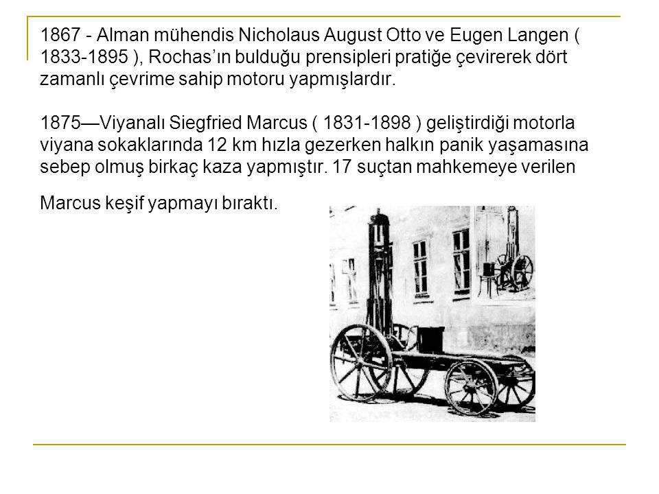 1867 - Alman mühendis Nicholaus August Otto ve Eugen Langen ( 1833-1895 ), Rochas'ın bulduğu prensipleri pratiğe çevirerek dört zamanlı çevrime sahip motoru yapmışlardır.