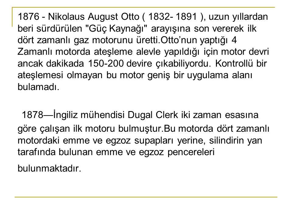 1876 - Nikolaus August Otto ( 1832- 1891 ), uzun yıllardan beri sürdürülen Güç Kaynağı arayışına son vererek ilk dört zamanlı gaz motorunu üretti.Otto'nun yaptığı 4 Zamanlı motorda ateşleme alevle yapıldığı için motor devri ancak dakikada 150-200 devire çıkabiliyordu.
