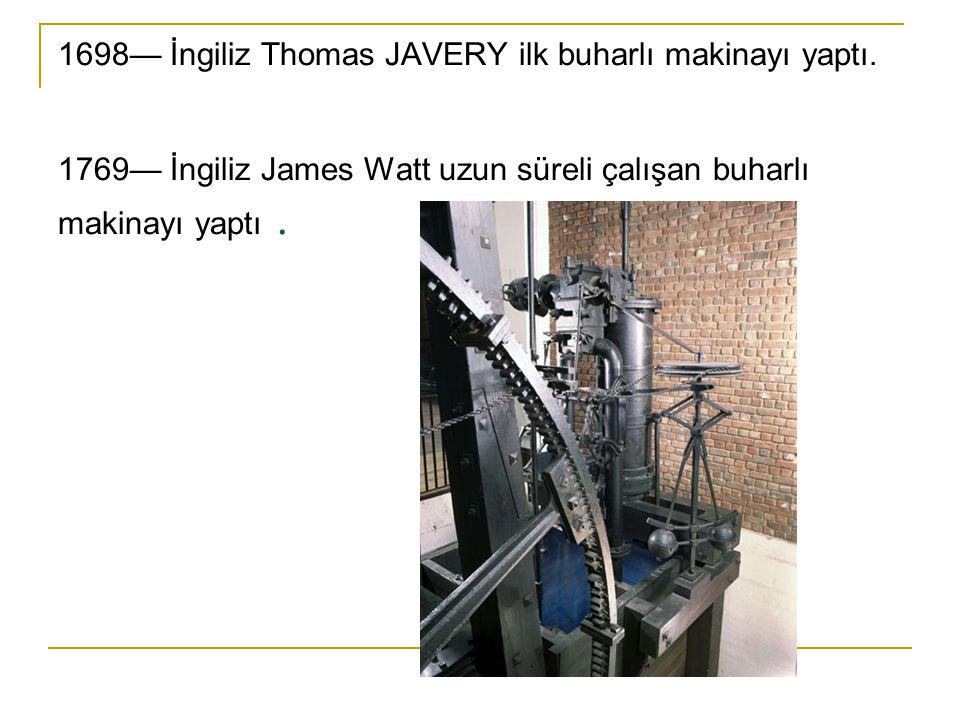 1698— İngiliz Thomas JAVERY ilk buharlı makinayı yaptı. 1769— İngiliz James Watt uzun süreli çalışan buharlı makinayı yaptı.