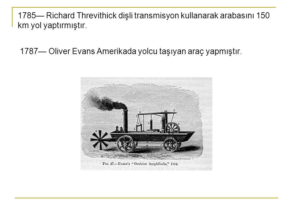 1785— Richard Threvithick dişli transmisyon kullanarak arabasını 150 km yol yaptırmıştır.