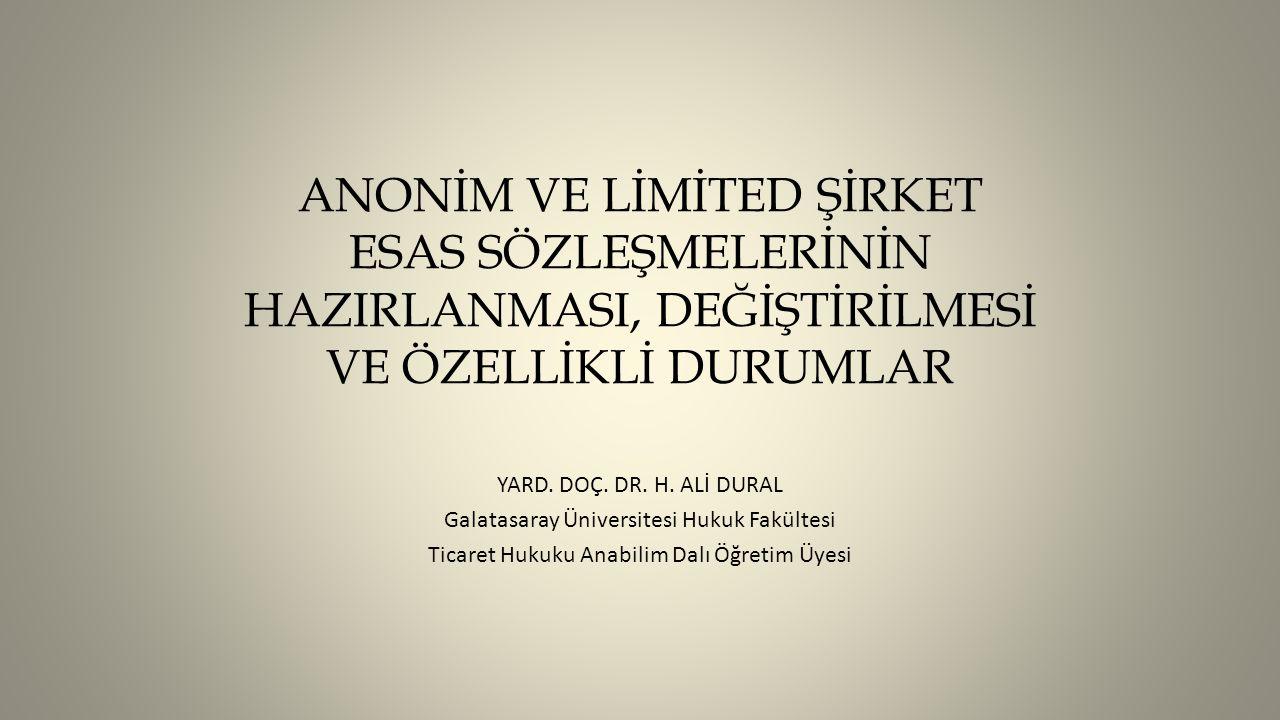 ANONİM VE LİMİTED ŞİRKET ESAS SÖZLEŞMELERİNİN HAZIRLANMASI, DEĞİŞTİRİLMESİ VE ÖZELLİKLİ DURUMLAR YARD. DOÇ. DR. H. ALİ DURAL Galatasaray Üniversitesi