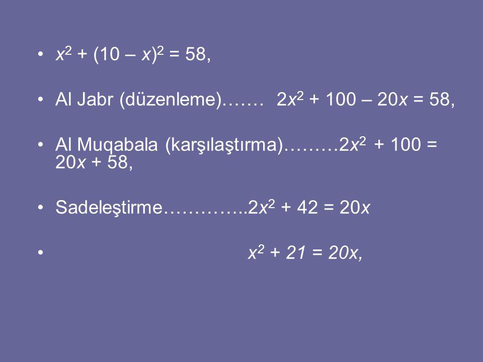 x 2 + (10 – x) 2 = 58, Al Jabr (düzenleme)……. 2x 2 + 100 – 20x = 58, Al Muqabala (karşılaştırma)………2x 2 + 100 = 20x + 58, Sadeleştirme…………..2x 2 + 42