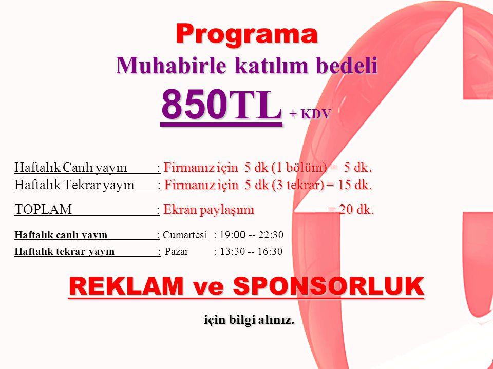 Programa Muhabirle katılım bedeli 850 TL + KDV Firmanız için 5 dk (1 bölüm) = 5 dk. Haftalık Canlı yayın : Firmanız için 5 dk (1 bölüm) = 5 dk. Firman