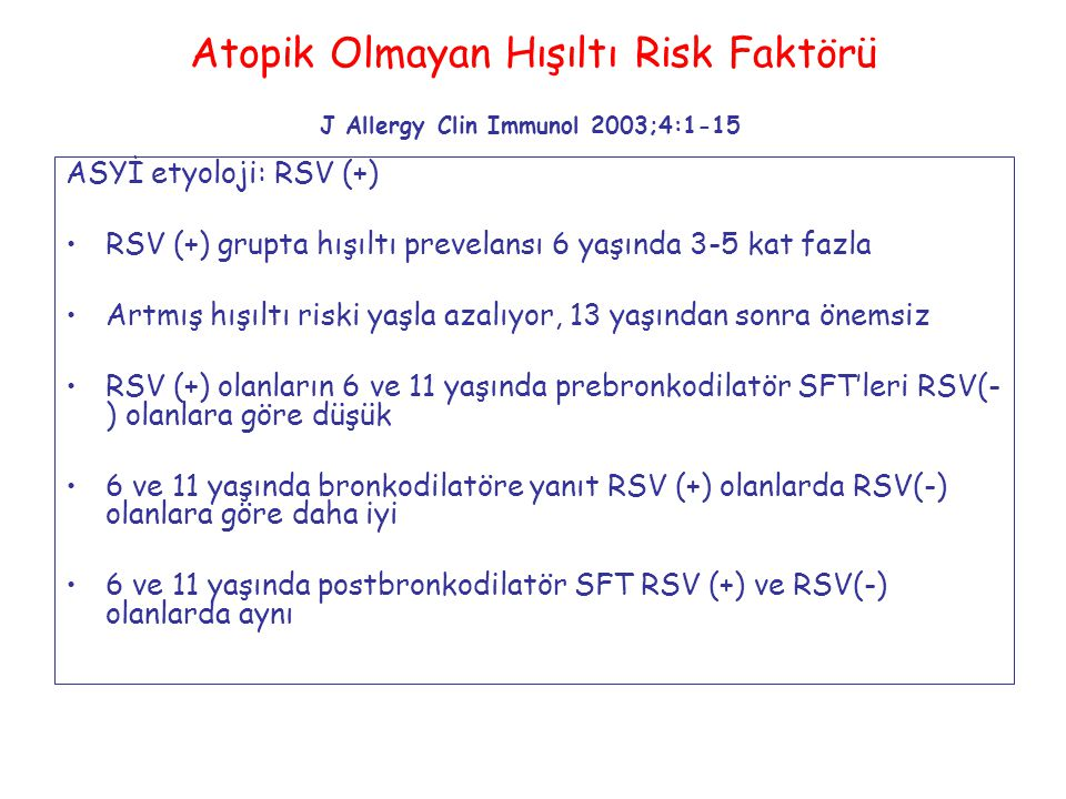 Atopik Olmayan Hışıltı Risk Faktörü J Allergy Clin Immunol 2003;4:1-15 ASYİ etyoloji: RSV (+) RSV (+) grupta hışıltı prevelansı 6 yaşında 3-5 kat fazla Artmış hışıltı riski yaşla azalıyor, 13 yaşından sonra önemsiz RSV (+) olanların 6 ve 11 yaşında prebronkodilatör SFT'leri RSV(- ) olanlara göre düşük 6 ve 11 yaşında bronkodilatöre yanıt RSV (+) olanlarda RSV(-) olanlara göre daha iyi 6 ve 11 yaşında postbronkodilatör SFT RSV (+) ve RSV(-) olanlarda aynı