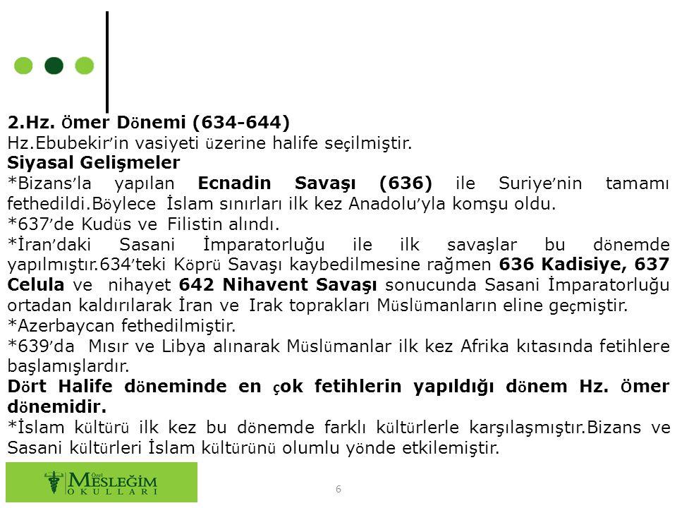 6 2.Hz. Ö mer D ö nemi (634-644) Hz.Ebubekir ' in vasiyeti ü zerine halife se ç ilmiştir. Siyasal Gelişmeler *Bizans ' la yapılan Ecnadin Savaşı (636)