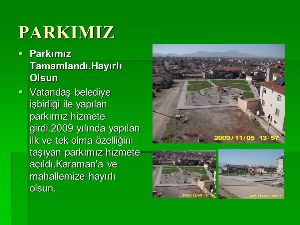 PARKIMIZ  Parkımız Tamamlandı.Hayırlı Olsun  Vatandaş belediye işbirliği ile yapılan parkımız hizmete girdi.2009 yılında yapılan ilk ve tek olma öze
