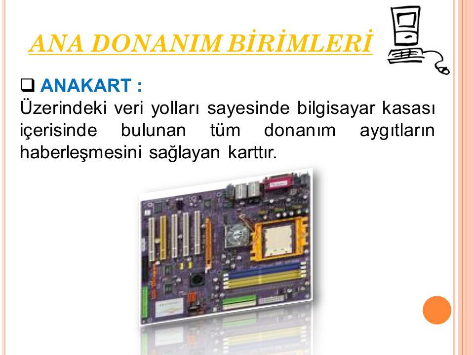  ANAKART : Üzerindeki veri yolları sayesinde bilgisayar kasası içerisinde bulunan tüm donanım aygıtların haberleşmesini sağlayan karttır. ANA DONANIM