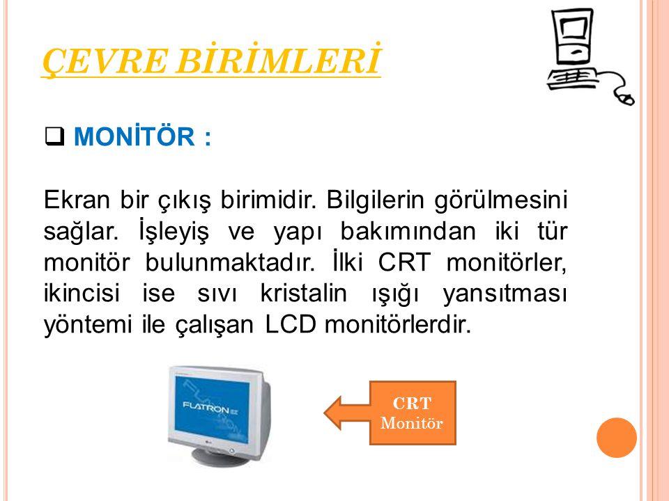  MONİTÖR : Ekran bir çıkış birimidir. Bilgilerin görülmesini sağlar. İşleyiş ve yapı bakımından iki tür monitör bulunmaktadır. İlki CRT monitörler, i