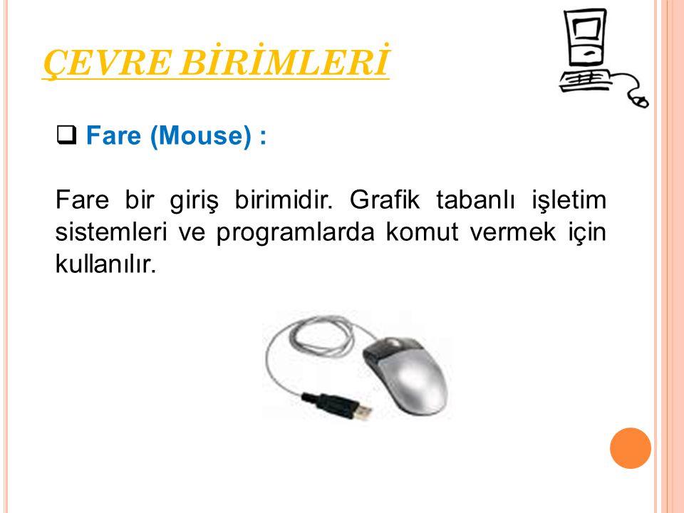 Fare (Mouse) : Fare bir giriş birimidir. Grafik tabanlı işletim sistemleri ve programlarda komut vermek için kullanılır. ÇEVRE BİRİMLERİ