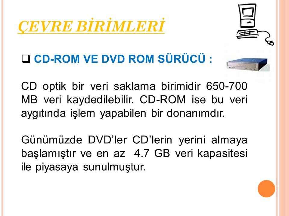  CD-ROM VE DVD ROM SÜRÜCÜ : CD optik bir veri saklama birimidir 650-700 MB veri kaydedilebilir. CD-ROM ise bu veri aygıtında işlem yapabilen bir dona