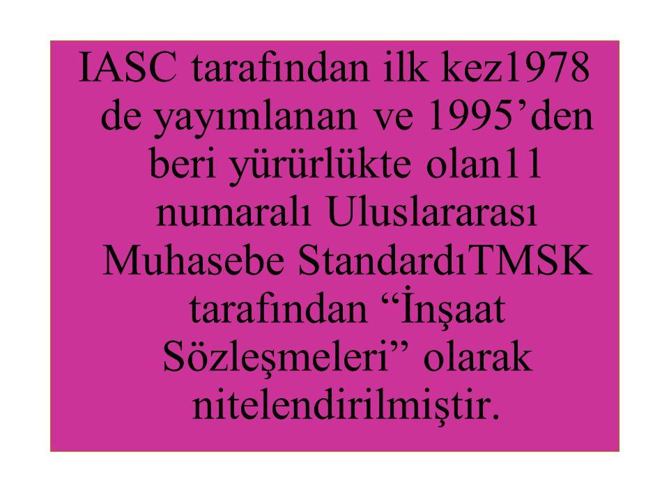 """IASC tarafından ilk kez1978 de yayımlanan ve 1995'den beri yürürlükte olan11 numaralı Uluslararası Muhasebe StandardıTMSK tarafından """"İnşaat Sözleşmel"""