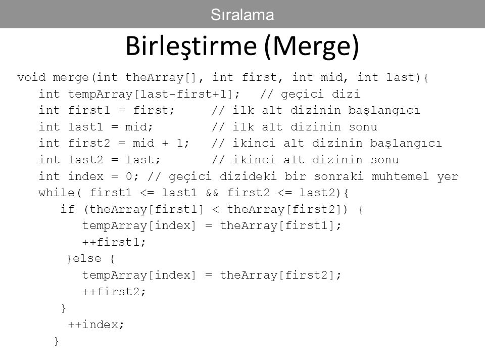 Birleştirme (Merge) void merge(int theArray[], int first, int mid, int last){ int tempArray[last-first+1]; // geçici dizi int first1 = first; // ilk a