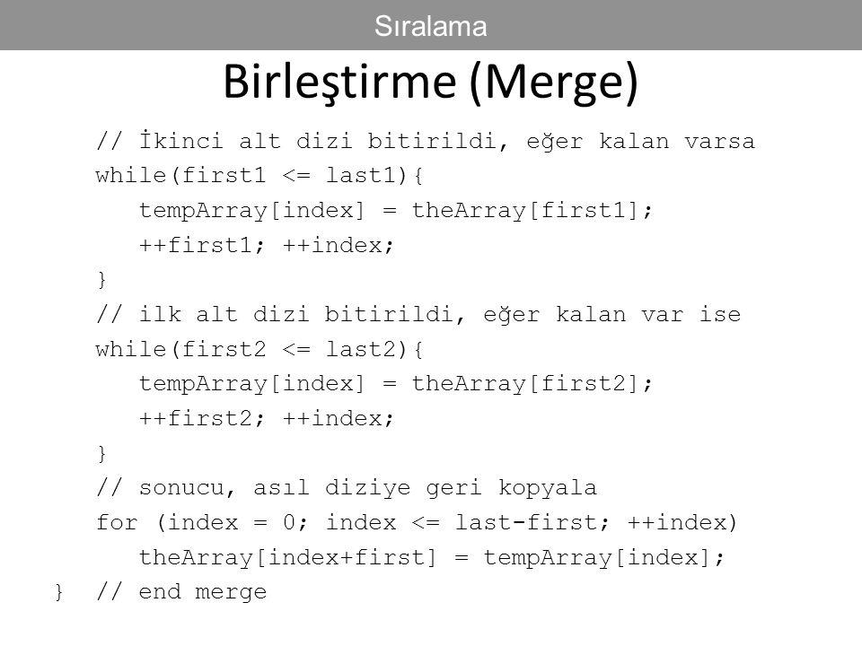 Birleştirme (Merge) // İkinci alt dizi bitirildi, eğer kalan varsa while(first1 <= last1){ tempArray[index] = theArray[first1]; ++first1; ++index; } /