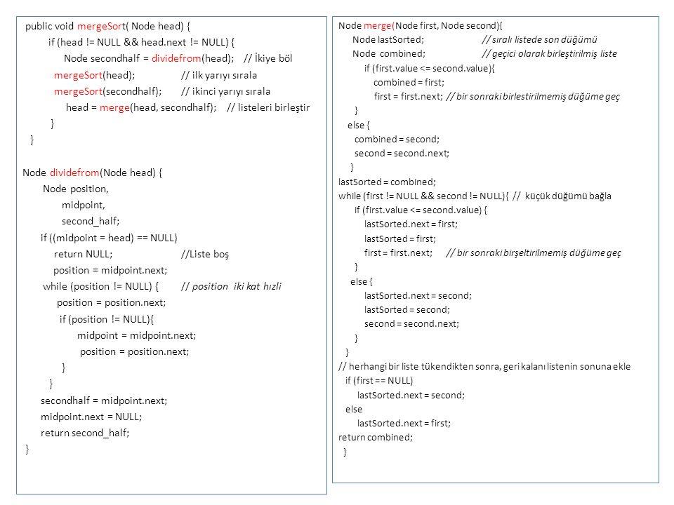 public void mergeSort( Node head) { if (head != NULL && head.next != NULL) { Node secondhalf = dividefrom(head); // İkiye böl mergeSort(head); // ilk