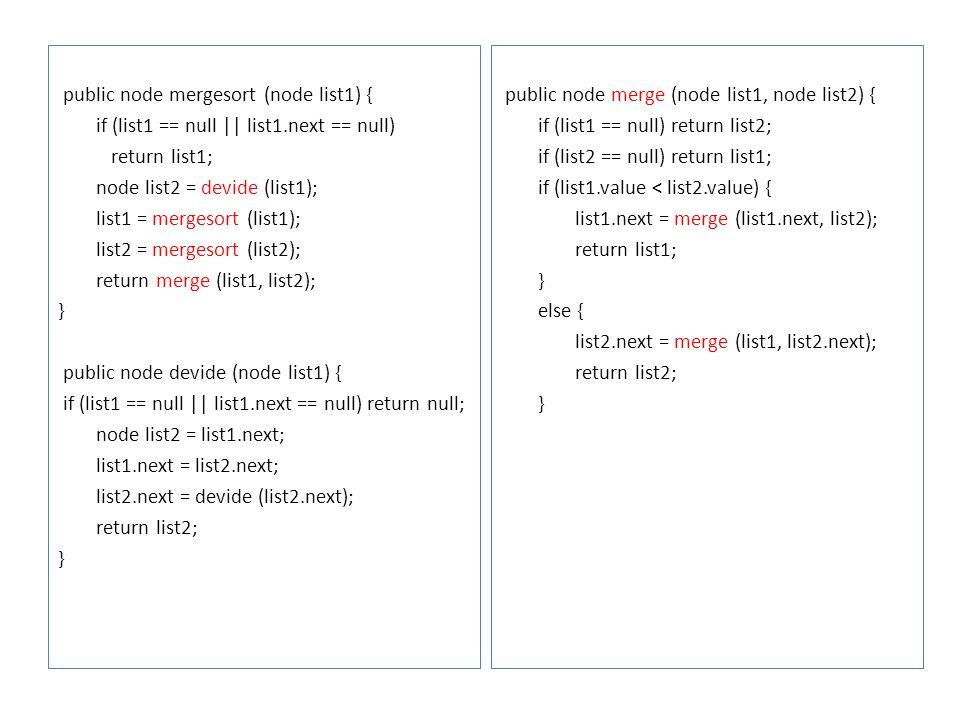 public node mergesort (node list1) { if (list1 == null || list1.next == null) return list1; node list2 = devide (list1); list1 = mergesort (list1); li