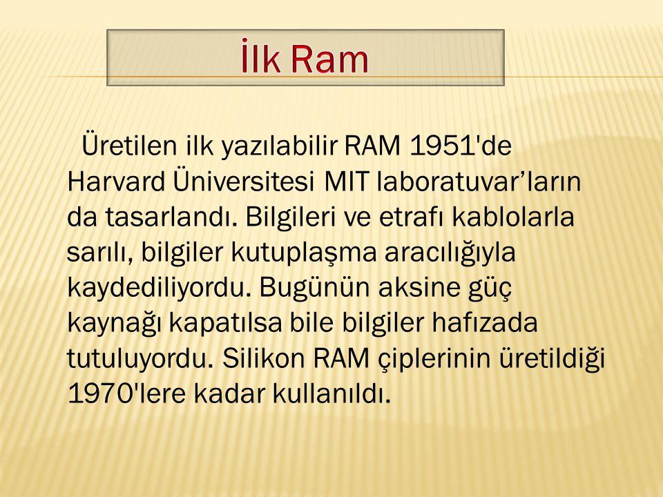 Üretilen ilk yazılabilir RAM 1951'de Harvard Üniversitesi MIT laboratuvar'ların da tasarlandı. Bilgileri ve etrafı kablolarla sarılı, bilgiler kutupla