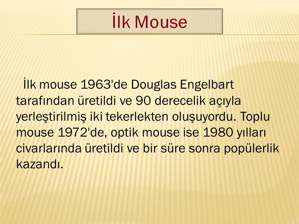 İlk mouse 1963'de Douglas Engelbart tarafından üretildi ve 90 derecelik açıyla yerleştirilmiş iki tekerlekten oluşuyordu. Toplu mouse 1972'de, optik m