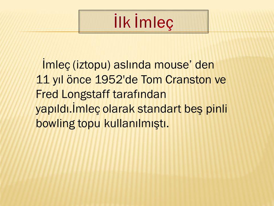 İmleç (iztopu) aslında mouse' den 11 yıl önce 1952'de Tom Cranston ve Fred Longstaff tarafından yapıldı.İmleç olarak standart beş pinli bowling topu k