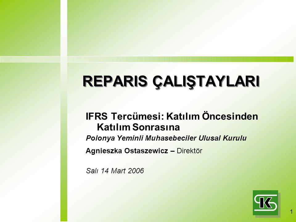 1 REPARIS ÇALIŞTAYLARI IFRS Tercümesi: Katılım Öncesinden Katılım Sonrasına Polonya Yeminli Muhasebeciler Ulusal Kurulu Agnieszka Ostaszewicz – Direktör Salı 14 Mart 2006