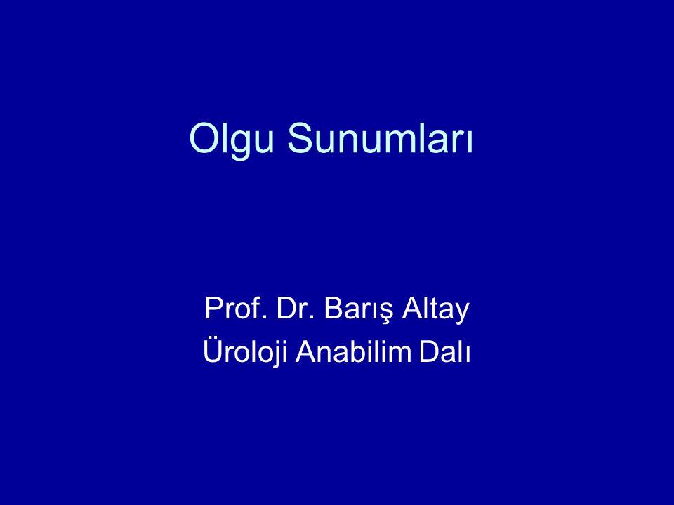 Olgu Sunumları Prof. Dr. Barış Altay Üroloji Anabilim Dalı