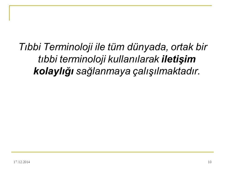 17.12.201410 Tıbbi Terminoloji ile tüm dünyada, ortak bir tıbbi terminoloji kullanılarak iletişim kolaylığı sağlanmaya çalışılmaktadır.