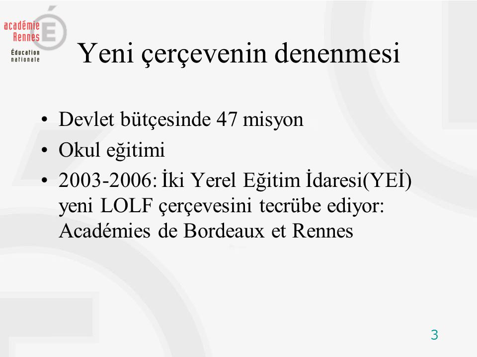 3 Yeni çerçevenin denenmesi Devlet bütçesinde 47 misyon Okul eğitimi 2003-2006: İki Yerel Eğitim İdaresi(YEİ) yeni LOLF çerçevesini tecrübe ediyor: Académies de Bordeaux et Rennes