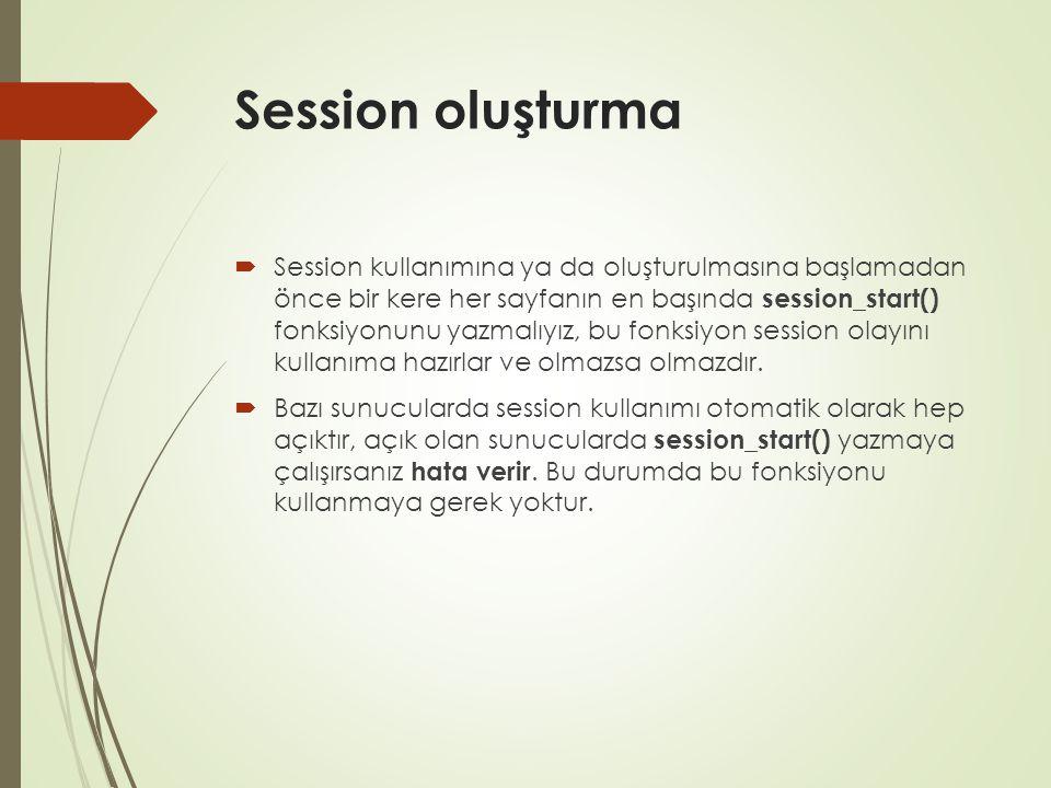 Session oluşturma  Session kullanımına ya da oluşturulmasına başlamadan önce bir kere her sayfanın en başında session_start() fonksiyonunu yazmalıyız, bu fonksiyon session olayını kullanıma hazırlar ve olmazsa olmazdır.
