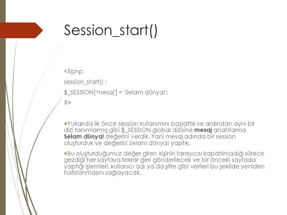 Session_start() <?php session_start() ; $_SESSION[ mesaj ] = Selam dünya! ; ?> Yukarıda ilk önce session kullanımını başlattık ve ardından aynı bir dizi tanımlarmış gibi $_SESSION global dizisine mesaj anahtarına Selam dünya.