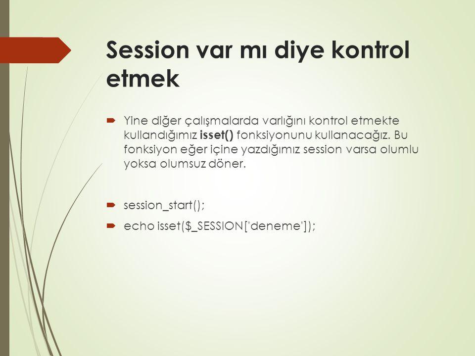 Session var mı diye kontrol etmek  Yine diğer çalışmalarda varlığını kontrol etmekte kullandığımız isset() fonksiyonunu kullanacağız.
