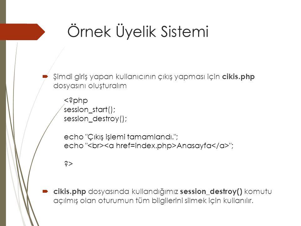 Örnek Üyelik Sistemi  Şimdi giriş yapan kullanıcının çıkış yapması için cikis.php dosyasını oluşturalım  cikis.php dosyasında kullandığımız session_