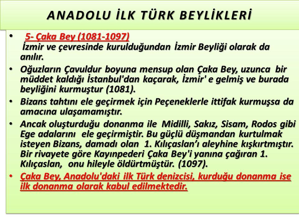 ANADOLU İLK TÜRK BEYLİKLERİ 5- Çaka Bey (1081-1097) İzmir ve çevresinde kurulduğundan İzmir Beyliği olarak da anılır.