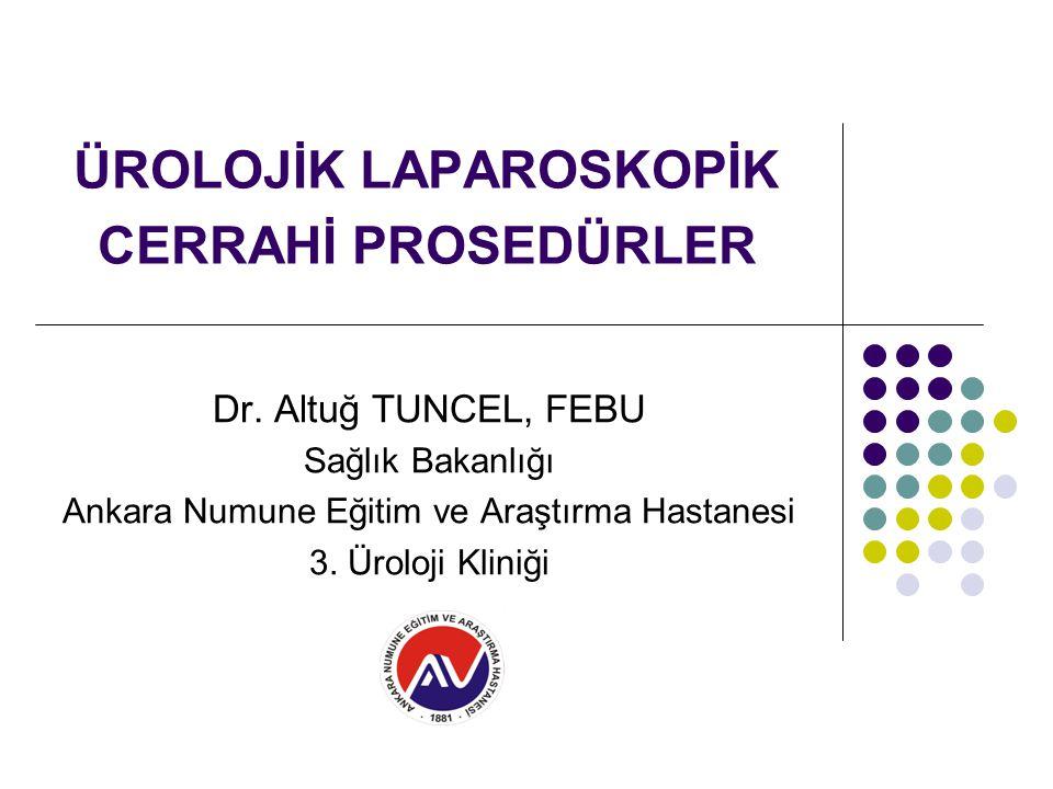 ÜROLOJİK LAPAROSKOPİK CERRAHİ PROSEDÜRLER Dr. Altuğ TUNCEL, FEBU Sağlık Bakanlığı Ankara Numune Eğitim ve Araştırma Hastanesi 3. Üroloji Kliniği