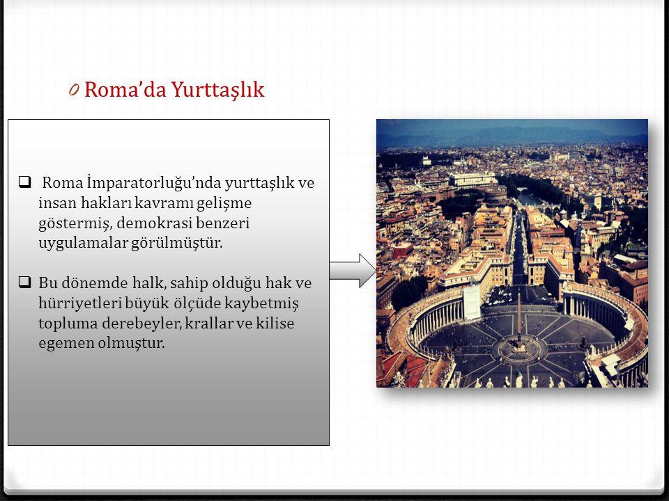 0 Roma'da Yurttaşlık  Roma İmparatorluğu'nda yurttaşlık ve insan hakları kavramı gelişme göstermiş, demokrasi benzeri uygulamalar görülmüştür.  Bu d