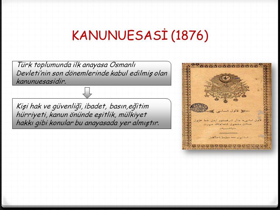 KANUNUESASİ (1876) Türk toplumunda ilk anayasa Osmanlı Devleti'nin son dönemlerinde kabul edilmiş olan kanunuesasidir. Kişi hak ve güvenliği, ibadet,