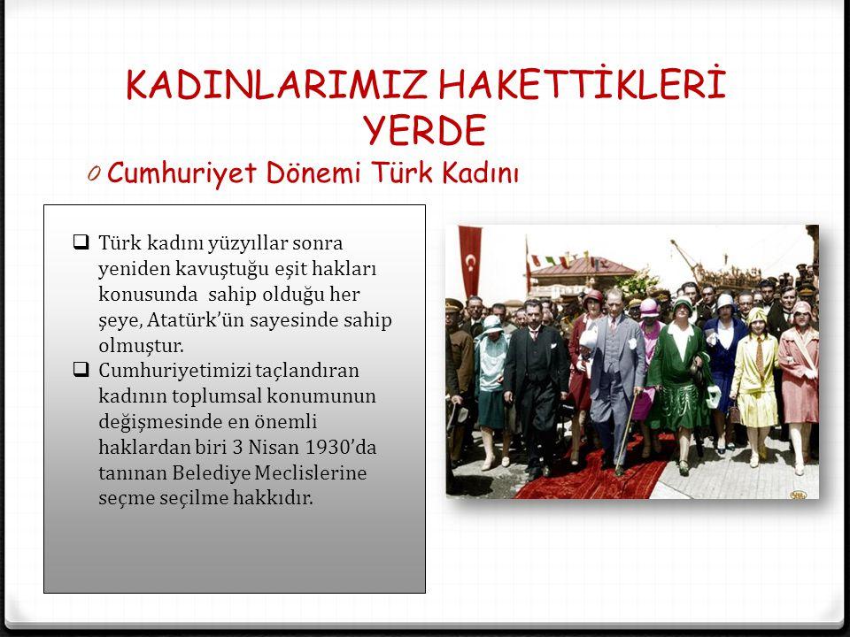 KADINLARIMIZ HAKETTİKLERİ YERDE 0 Cumhuriyet Dönemi Türk Kadını  Türk kadını yüzyıllar sonra yeniden kavuştuğu eşit hakları konusunda sahip olduğu he