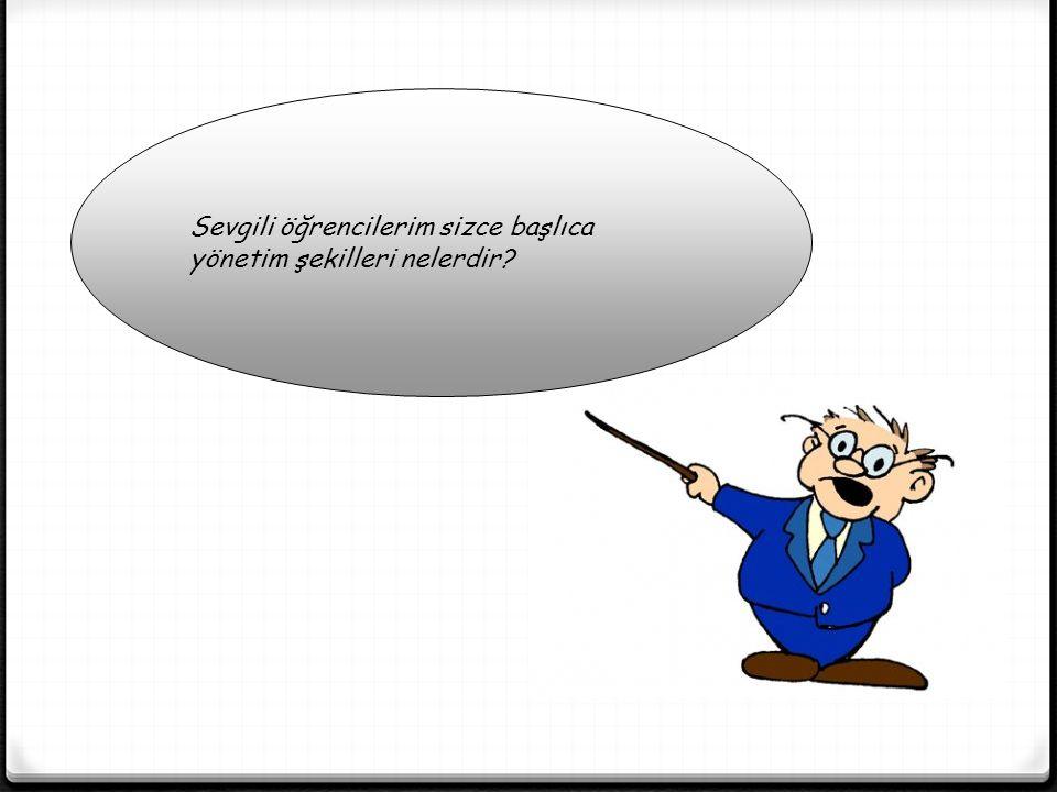 Başlıca yönetim şekilleri ; Monarşi, Oligarşi, Teokrasi, Cumhuriyettir.