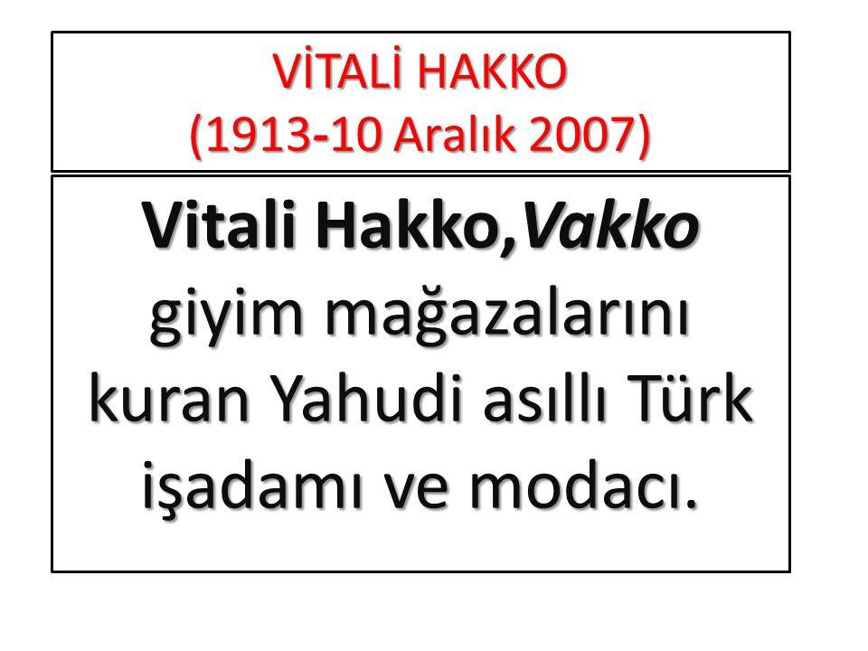 VİTALİ HAKKO (1913-10 Aralık 2007) Vitali Hakko,Vakko giyim mağazalarını kuran Yahudi asıllı Türk işadamı ve modacı.