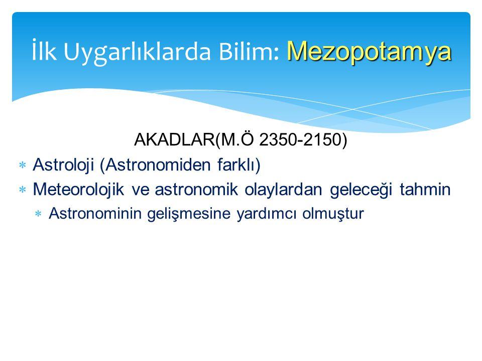 AKADLAR(M.Ö 2350-2150)  Astroloji (Astronomiden farklı)  Meteorolojik ve astronomik olaylardan geleceği tahmin  Astronominin gelişmesine yardımcı olmuştur Mezopotamya İlk Uygarlıklarda Bilim: Mezopotamya